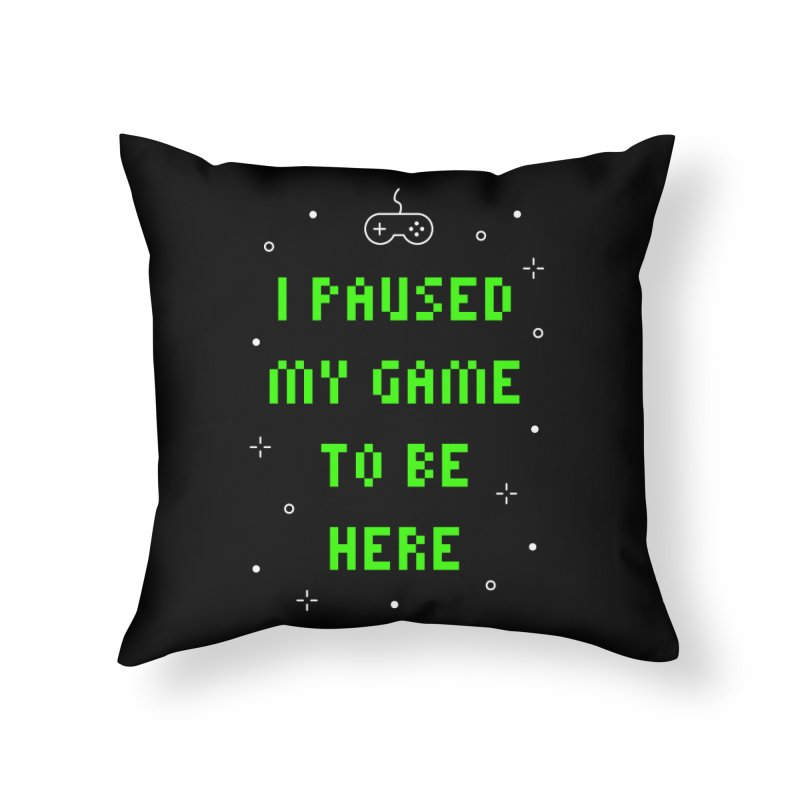 I Paused My Game To Be Here T-shirt Home Throw Pillow by Made By Bono