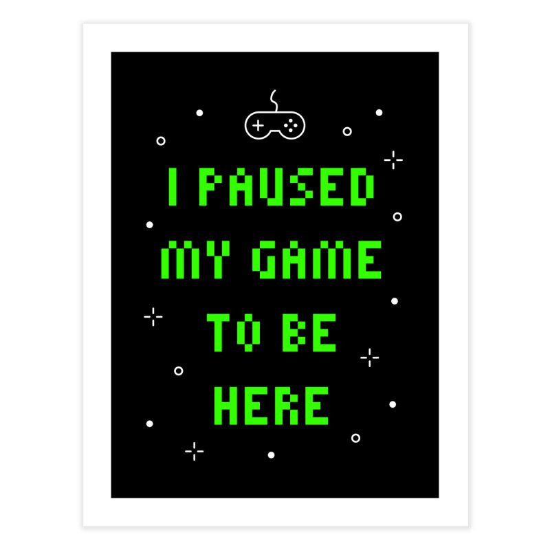 I Paused My Game To Be Here T-shirt Home Fine Art Print by Made By Bono