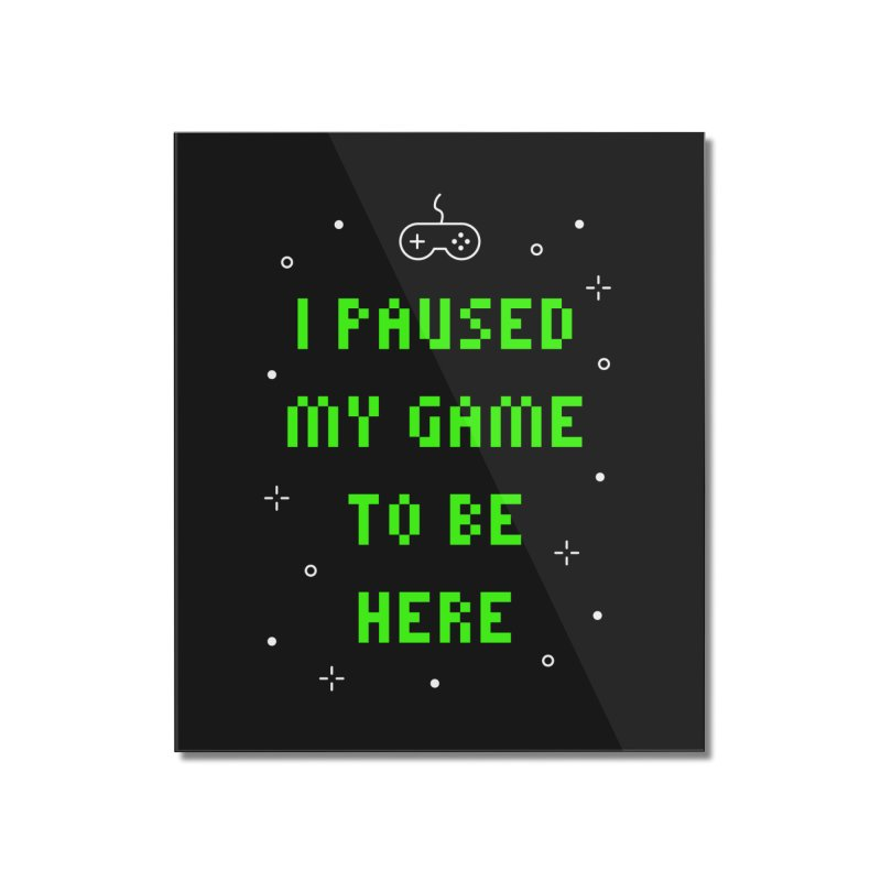 I Paused My Game To Be Here T-shirt Home Mounted Acrylic Print by Made By Bono