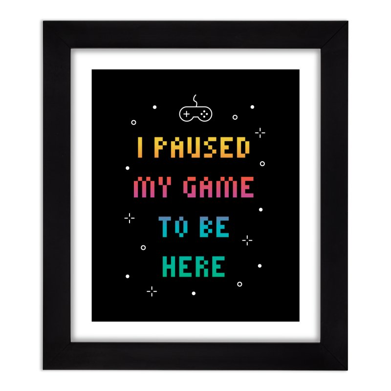 I Paused My Game To Be Here T-shirt Home Framed Fine Art Print by Made By Bono