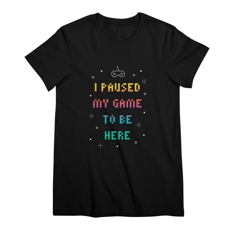 I Paused My Game To Be Here T-shirt Women's Premium T-Shirt by MadeByBono