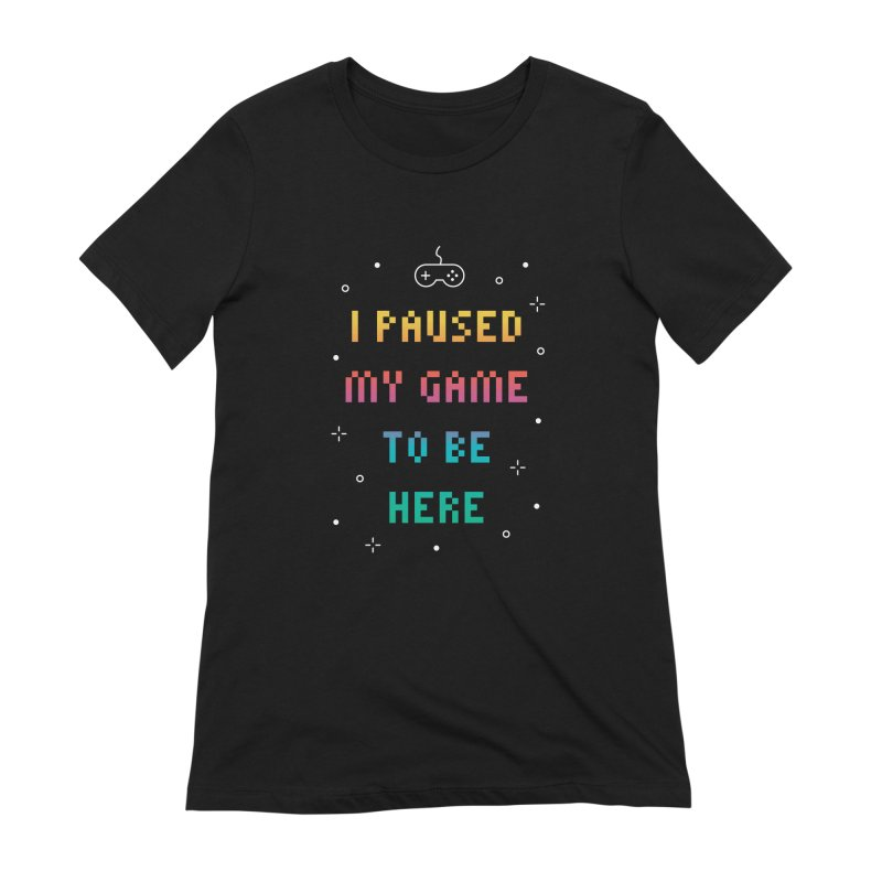 I Paused My Game To Be Here T-shirt Women's Extra Soft T-Shirt by MadeByBono