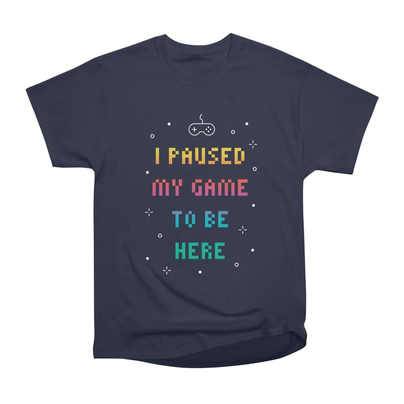 I Paused My Game To Be Here T-shirt Women's Heavyweight Unisex T-Shirt by MadeByBono