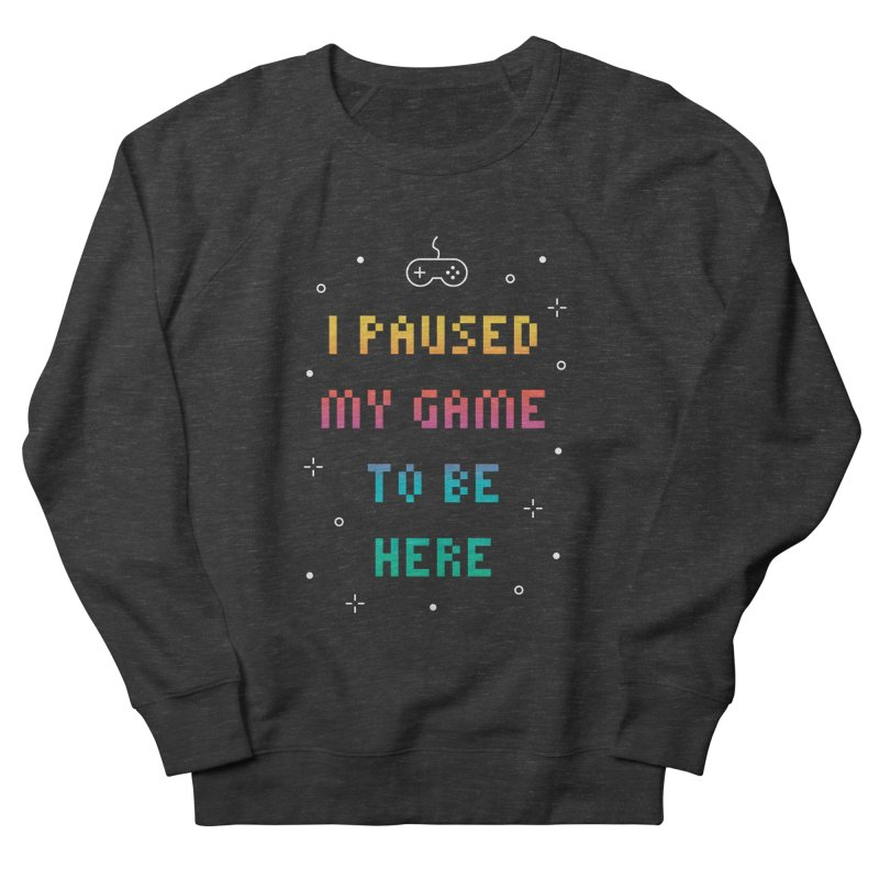 I Paused My Game To Be Here T-shirt Women's French Terry Sweatshirt by MadeByBono