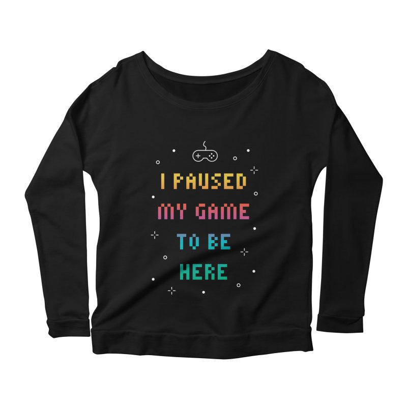 I Paused My Game To Be Here T-shirt Women's Scoop Neck Longsleeve T-Shirt by MadeByBono