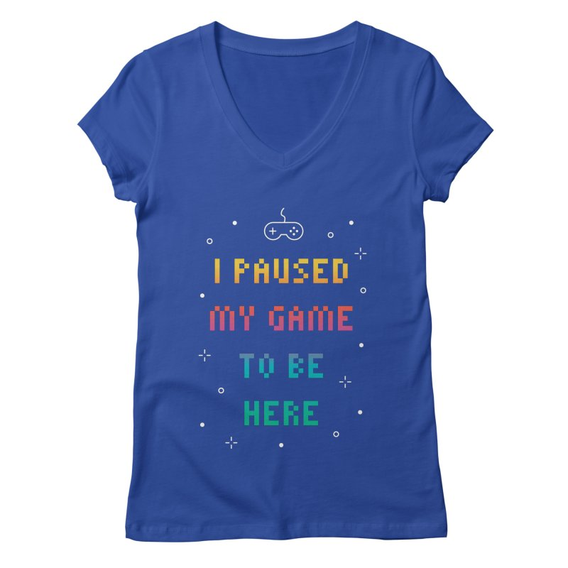 I Paused My Game To Be Here T-shirt Women's Regular V-Neck by MadeByBono