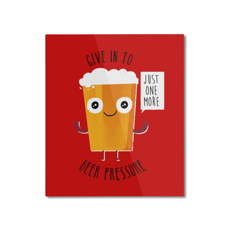 Beer Pressure Home Mounted Aluminum Print by Made With Awesome