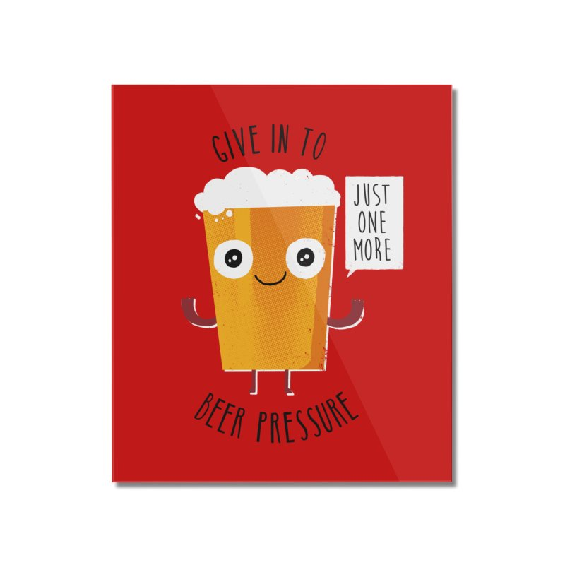 Beer Pressure Home Mounted Acrylic Print by Made With Awesome