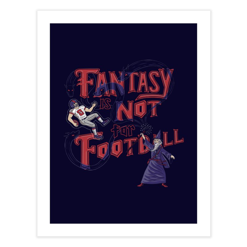 Fantasy Not Football Home Fine Art Print by Made With Awesome