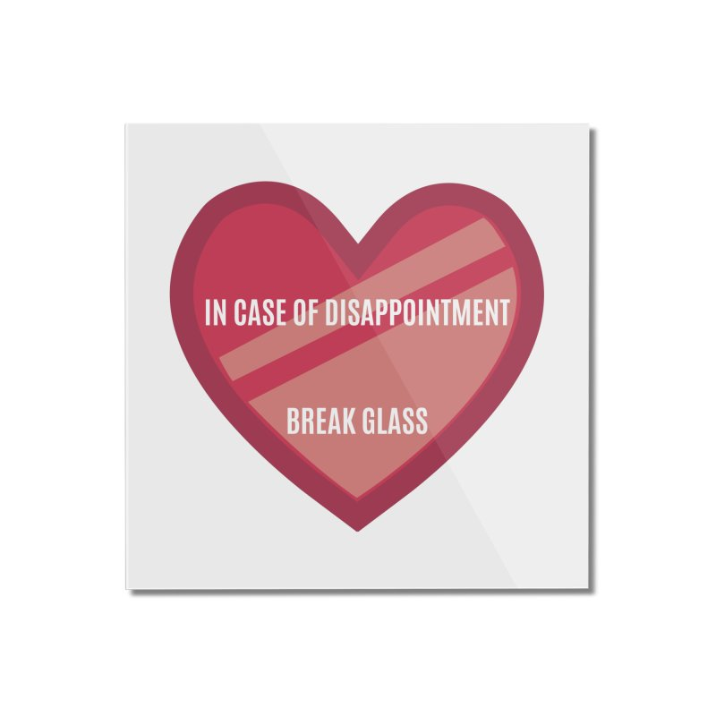 Break In Case Of Disappointment Home Mounted Acrylic Print by MaroDek's Artist Shop