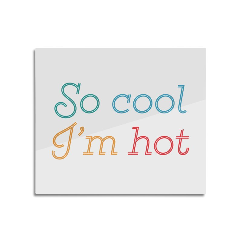 So Cool I'm Hot Home Mounted Aluminum Print by MaroDek's Artist Shop
