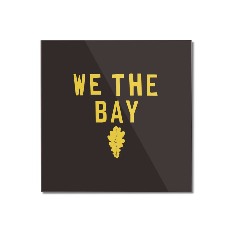 We The Bay Home Mounted Acrylic Print by Mike Hampton's T-Shirt Shop