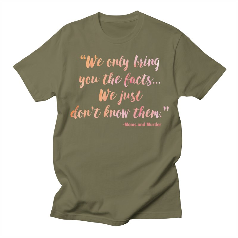 """We Only Bring You The Facts... We Just Don't Know Them."" Men's T-Shirt by Moms And Murder Merch"