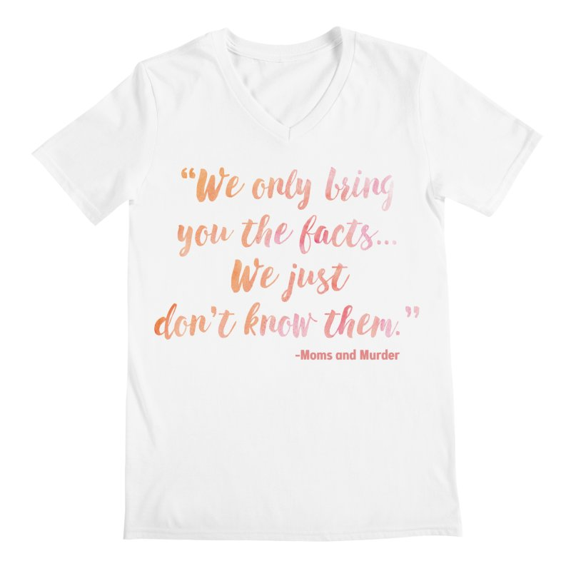 """We Only Bring You The Facts... We Just Don't Know Them."" Men's V-Neck by Moms And Murder Merch"
