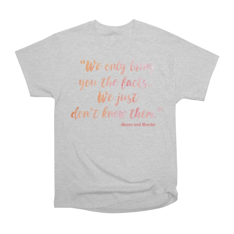 """We Only Bring You The Facts... We Just Don't Know Them."" Women's Heavyweight Unisex T-Shirt by Moms And Murder Merch"