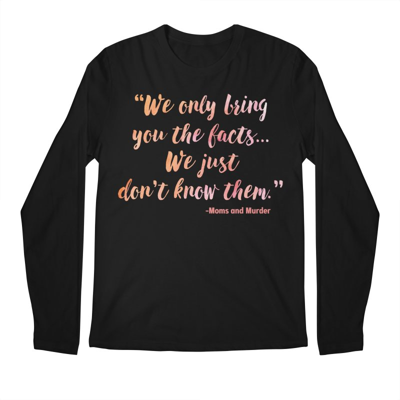 """We Only Bring You The Facts... We Just Don't Know Them."" Men's Regular Longsleeve T-Shirt by Moms And Murder Merch"