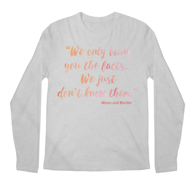 """""""We Only Bring You The Facts... We Just Don't Know Them."""" Men's Regular Longsleeve T-Shirt by Moms And Murder Merch"""