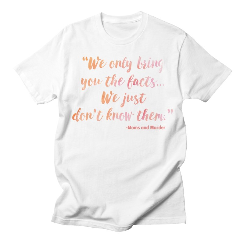 """We Only Bring You The Facts... We Just Don't Know Them."" Women's T-Shirt by Moms And Murder Merch"