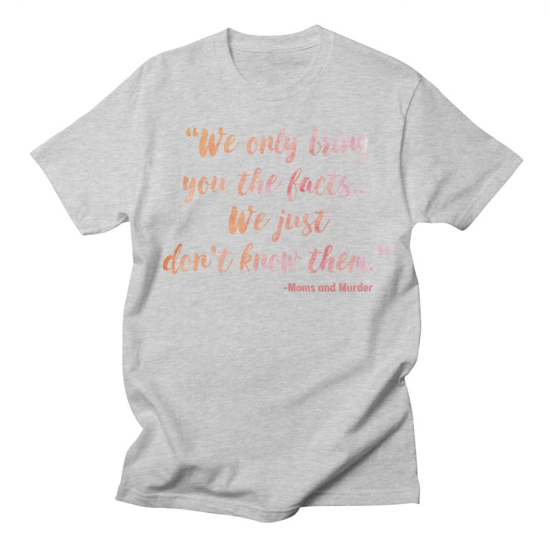 """We Only Bring You The Facts... We Just Don't Know Them."" Women's Regular Unisex T-Shirt by Moms And Murder Merch"