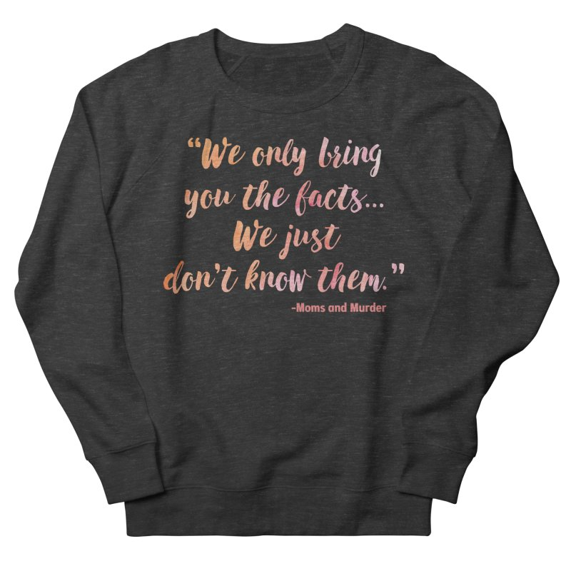 """""""We Only Bring You The Facts... We Just Don't Know Them."""" Women's Sweatshirt by Moms And Murder Merch"""