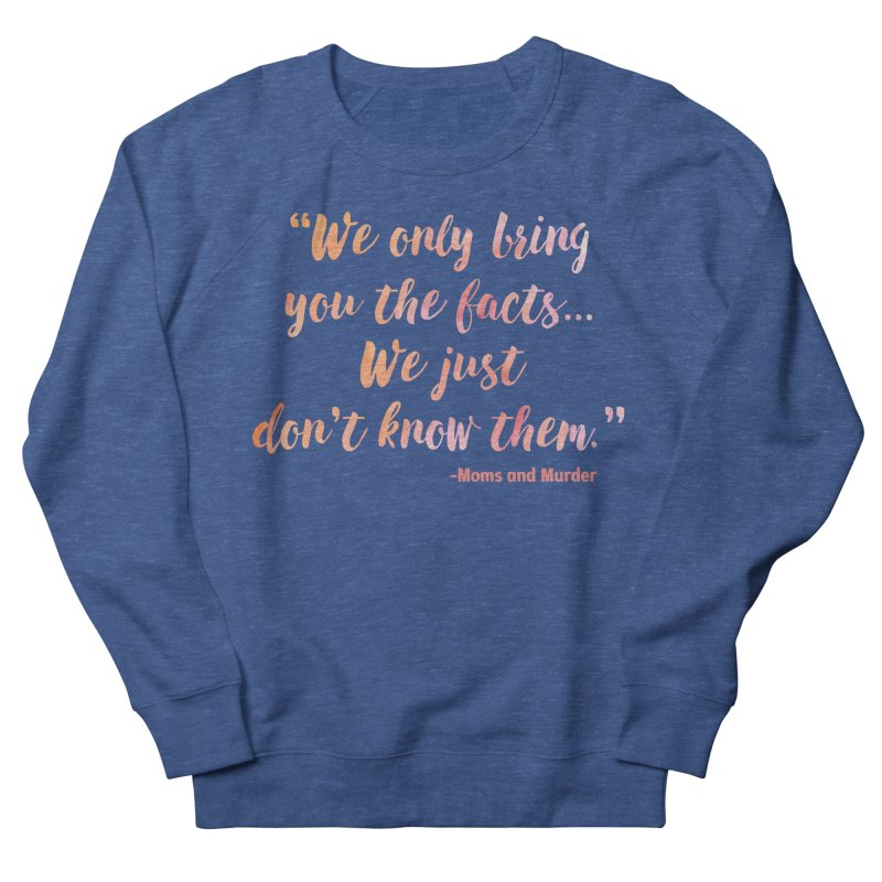"""""""We Only Bring You The Facts... We Just Don't Know Them."""" Women's French Terry Sweatshirt by Moms And Murder Merch"""