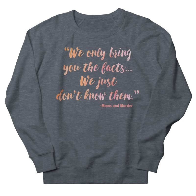 """We Only Bring You The Facts... We Just Don't Know Them."" Women's French Terry Sweatshirt by Moms And Murder Merch"