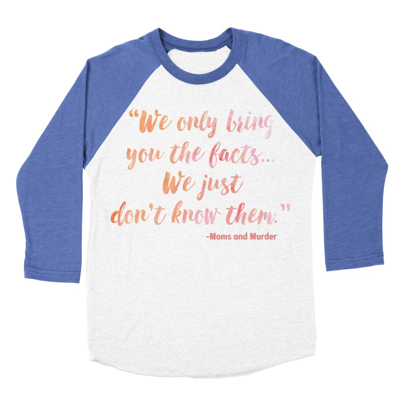 """""""We Only Bring You The Facts... We Just Don't Know Them."""" Women's Baseball Triblend Longsleeve T-Shirt by Moms And Murder Merch"""