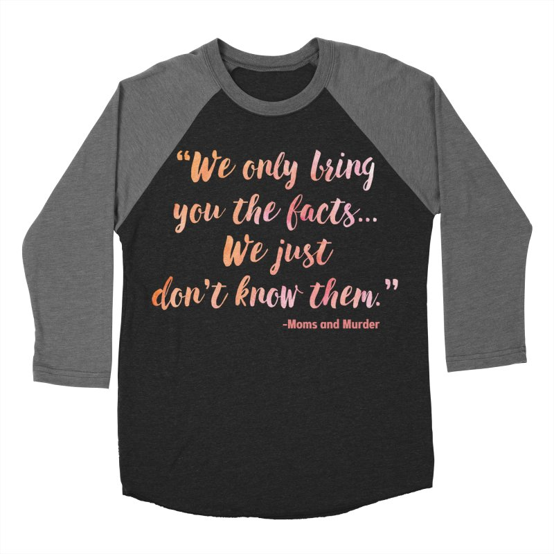 """We Only Bring You The Facts... We Just Don't Know Them."" Women's Baseball Triblend Longsleeve T-Shirt by Moms And Murder Merch"