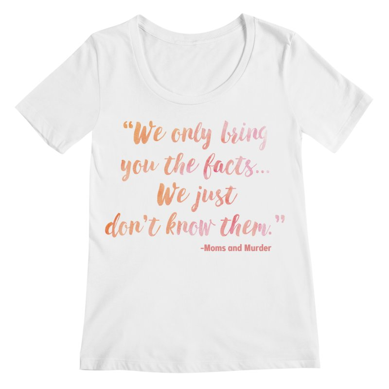 """We Only Bring You The Facts... We Just Don't Know Them."" Women's Regular Scoop Neck by Moms And Murder Merch"