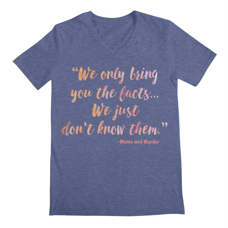 """""""We Only Bring You The Facts... We Just Don't Know Them."""" Men's V-Neck by Moms And Murder Merch"""
