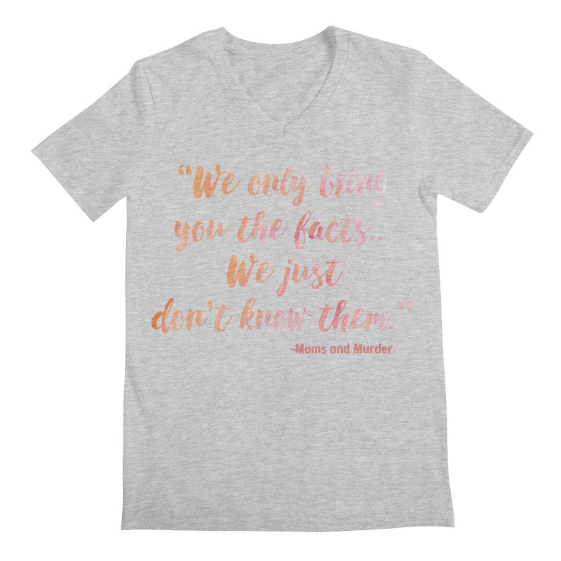 """""""We Only Bring You The Facts... We Just Don't Know Them."""" Men's Regular V-Neck by Moms And Murder Merch"""