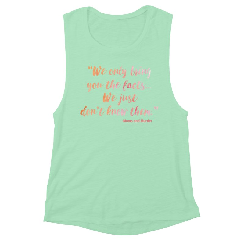 """We Only Bring You The Facts... We Just Don't Know Them."" Women's Muscle Tank by Moms And Murder Merch"