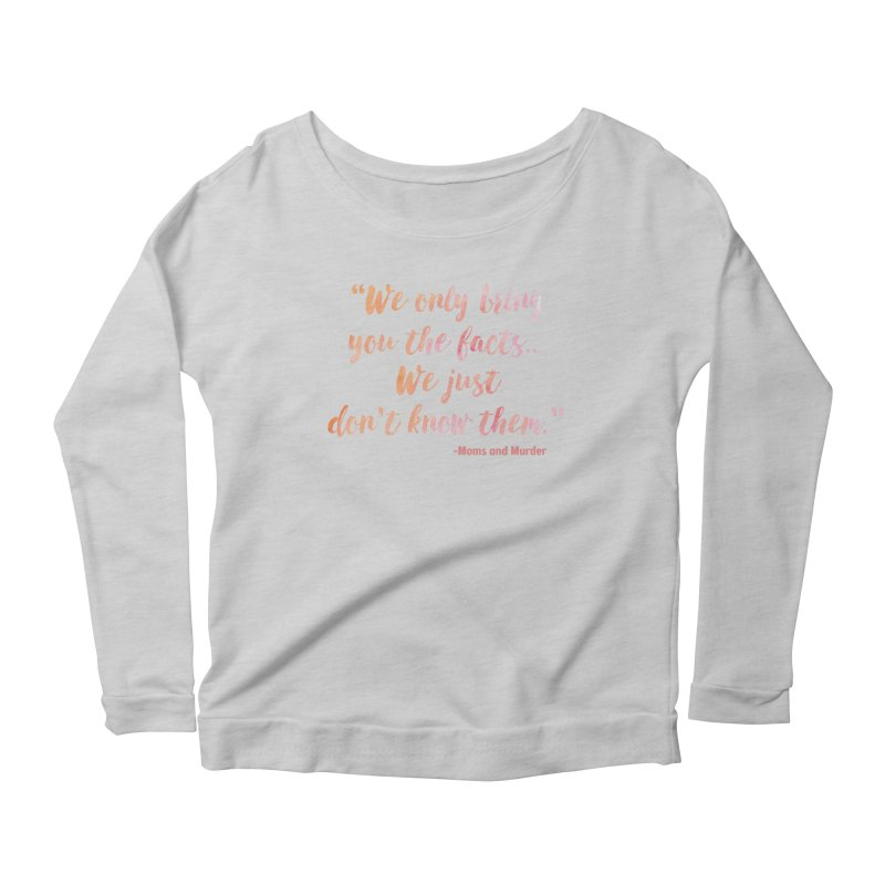 """""""We Only Bring You The Facts... We Just Don't Know Them."""" Women's Scoop Neck Longsleeve T-Shirt by Moms And Murder Merch"""