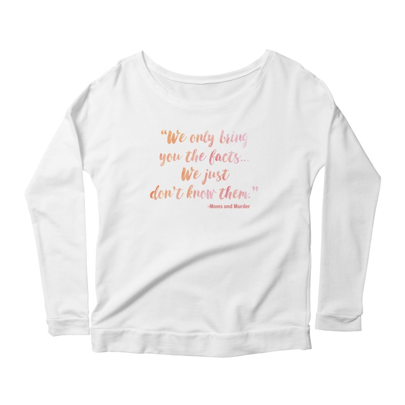 """""""We Only Bring You The Facts... We Just Don't Know Them."""" Women's Longsleeve T-Shirt by Moms And Murder Merch"""