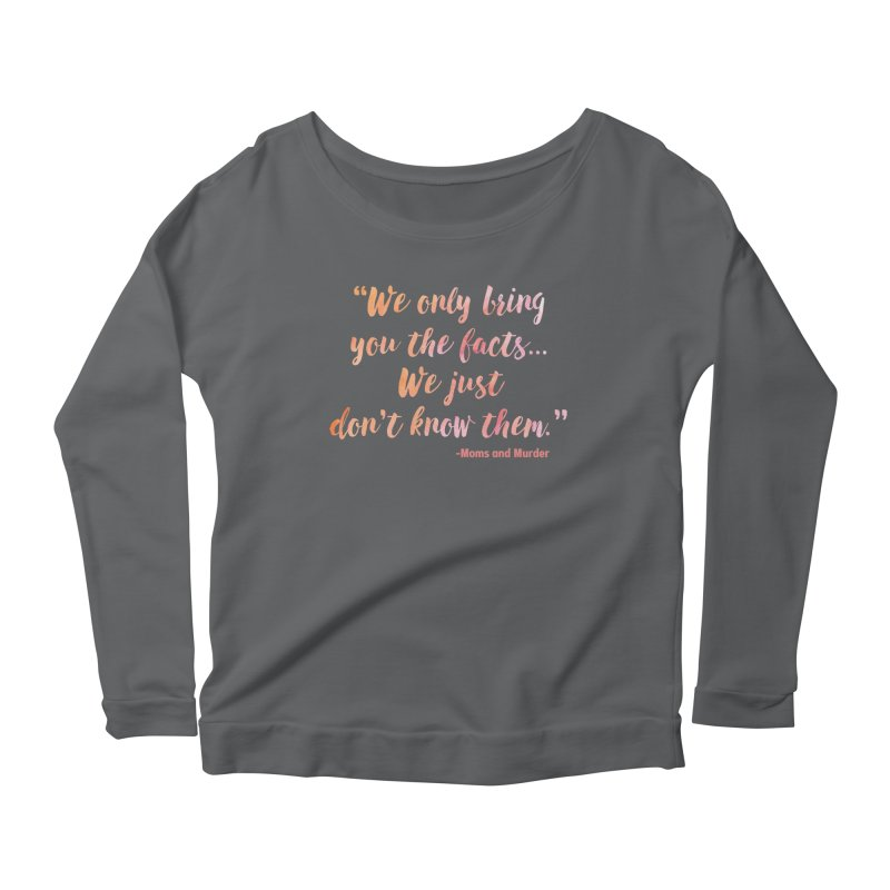 """We Only Bring You The Facts... We Just Don't Know Them."" Women's Longsleeve T-Shirt by Moms And Murder Merch"