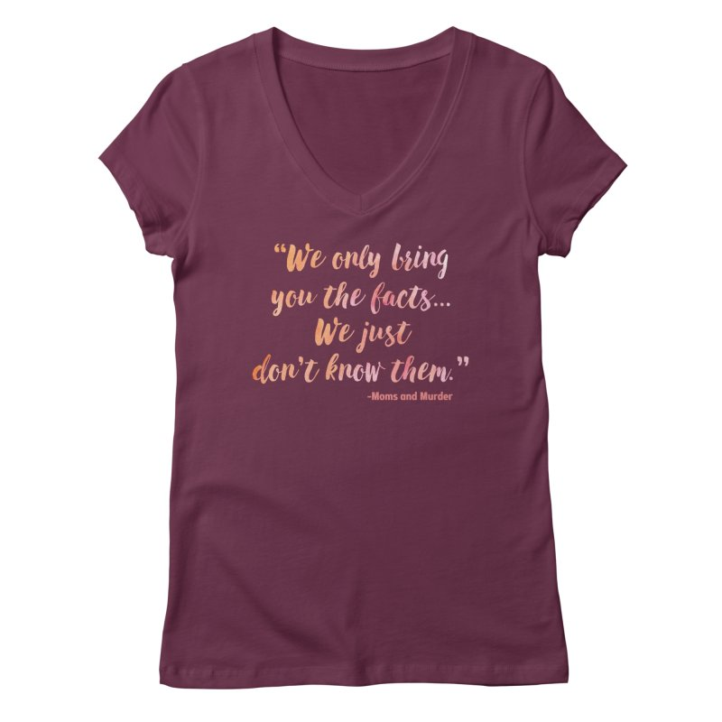 """""""We Only Bring You The Facts... We Just Don't Know Them."""" Women's Regular V-Neck by Moms And Murder Merch"""
