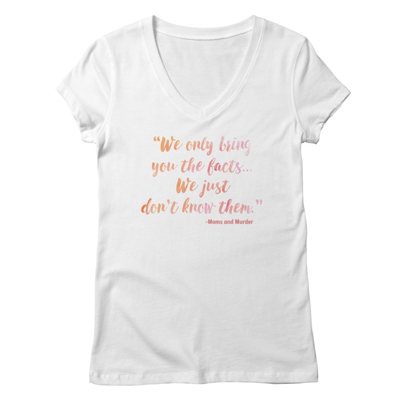 """We Only Bring You The Facts... We Just Don't Know Them."" Women's Regular V-Neck by Moms And Murder Merch"