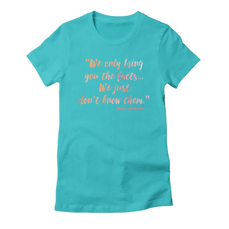"""""""We Only Bring You The Facts... We Just Don't Know Them."""" Women's T-Shirt by Moms And Murder Merch"""