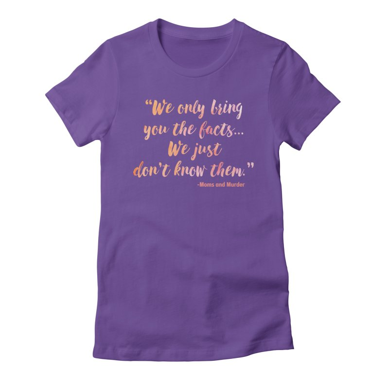 """""""We Only Bring You The Facts... We Just Don't Know Them."""" Women's Fitted T-Shirt by Moms And Murder Merch"""