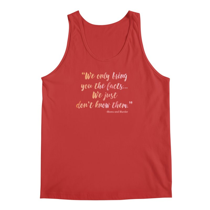 """""""We Only Bring You The Facts... We Just Don't Know Them."""" Men's Tank by Moms And Murder Merch"""