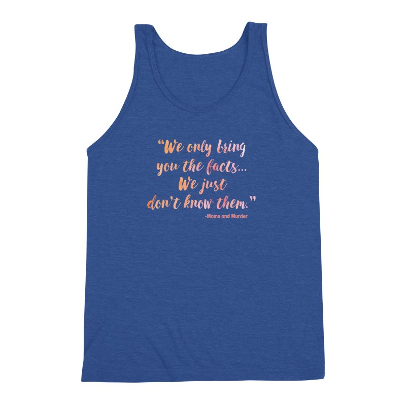 """We Only Bring You The Facts... We Just Don't Know Them."" Men's Triblend Tank by Moms And Murder Merch"