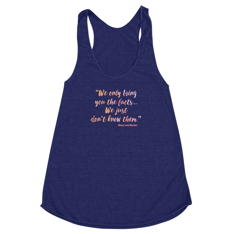 """We Only Bring You The Facts... We Just Don't Know Them."" Women's Racerback Triblend Tank by Moms And Murder Merch"