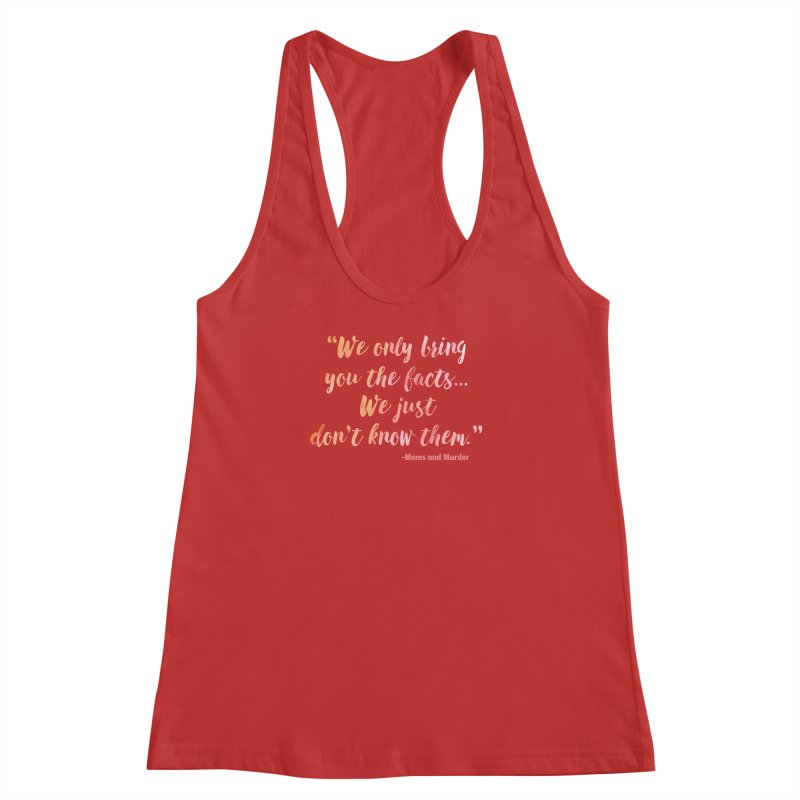 """We Only Bring You The Facts... We Just Don't Know Them."" Women's Racerback Tank by Moms And Murder Merch"