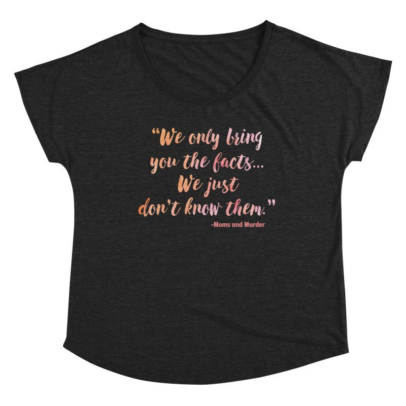 """""""We Only Bring You The Facts... We Just Don't Know Them."""" Women's Scoop Neck by Moms And Murder Merch"""