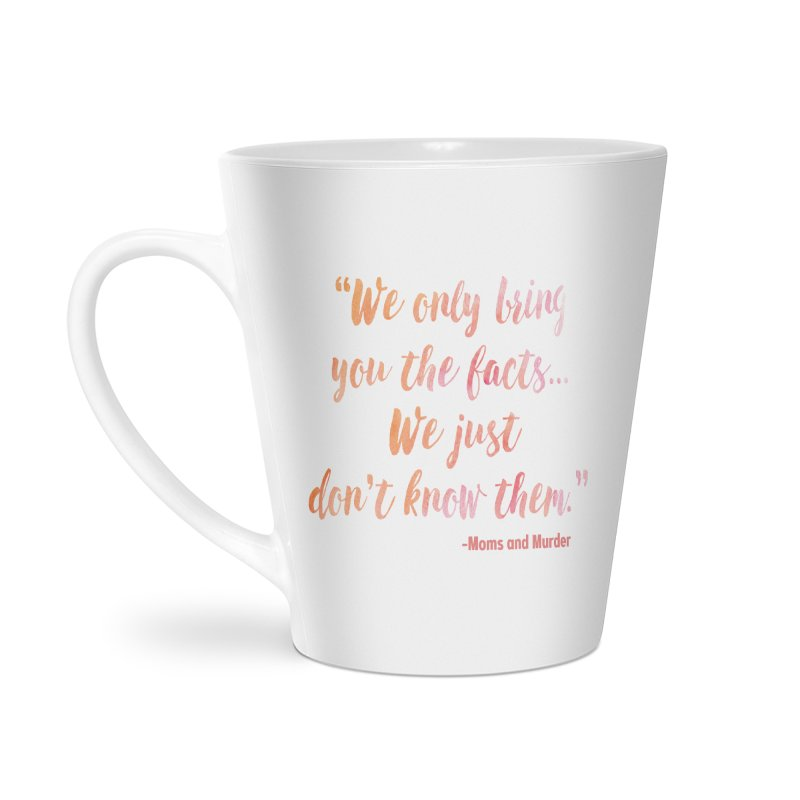 """We Only Bring You The Facts... We Just Don't Know Them."" Accessories Latte Mug by Moms And Murder Merch"