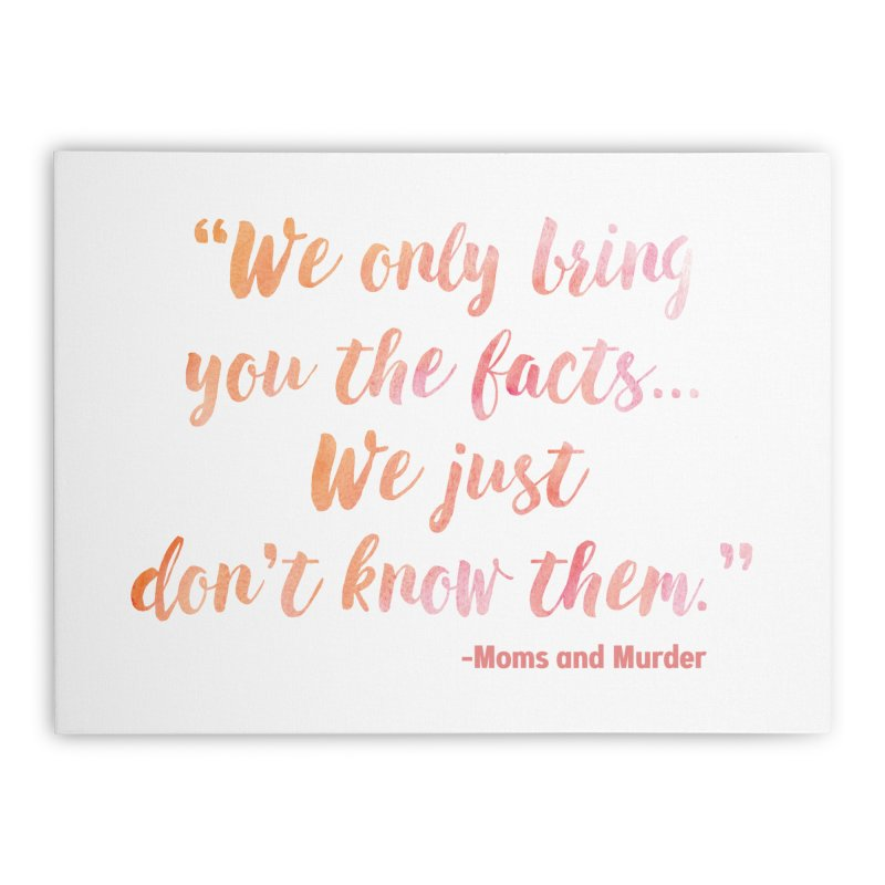 """""""We Only Bring You The Facts... We Just Don't Know Them."""" Home Stretched Canvas by Moms And Murder Merch"""