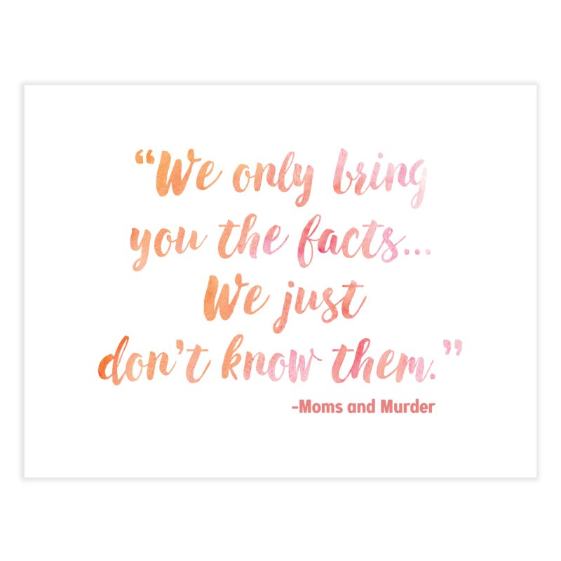 """""""We Only Bring You The Facts... We Just Don't Know Them."""" Home Fine Art Print by Moms And Murder Merch"""