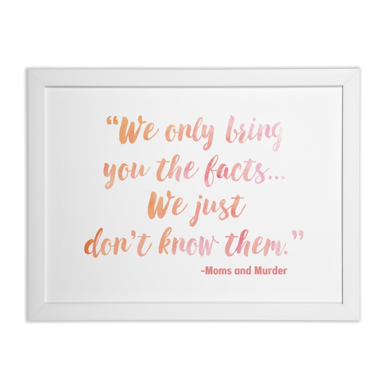 """We Only Bring You The Facts... We Just Don't Know Them."" Home Framed Fine Art Print by Moms And Murder Merch"