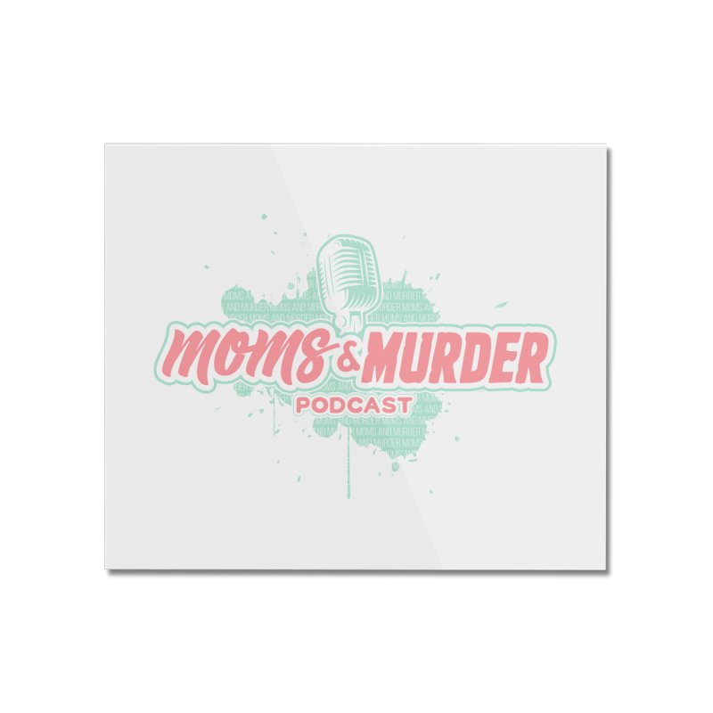 Moms & Murder Podcast by Mark Jones Home Mounted Acrylic Print by Moms And Murder Merch