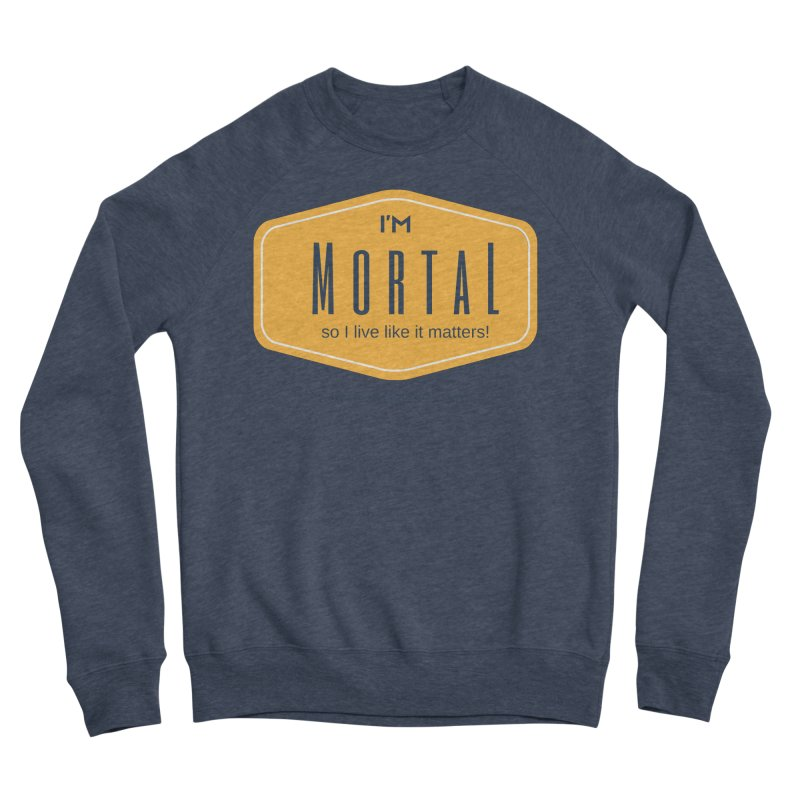 So I live like it matters! Men's Sponge Fleece Sweatshirt by The MortalityMindset Shop